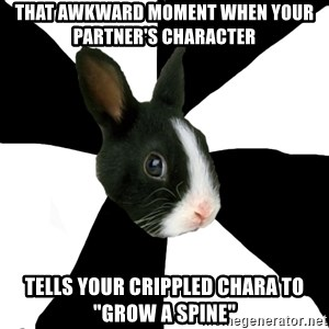 "Roleplaying Rabbit - That awkward moment when your partner's character tells your crippled chara to ""grow a spine"""