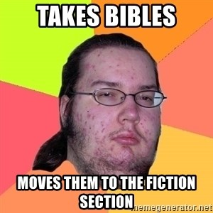 Butthurt Dweller - Takes bibles moves them to the fiction section