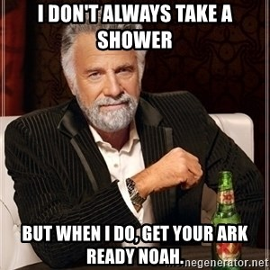 Dos Equis Guy gives advice - I don't always take a shower But when i do, get your ark ready Noah.