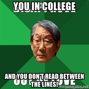 High Expectation Asian Father - You IN COLLEGE AND YOU DON'T READ BETWEEN THE LINES!