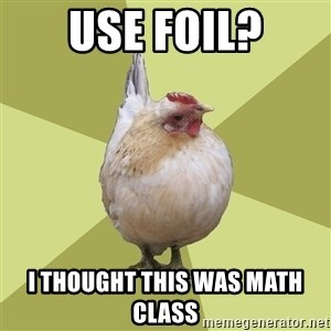 Uneducatedchicken - use FOIL? I thought this was math class