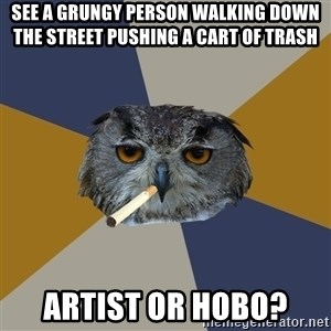 Art Student Owl - See a grungy person walking down the street Pushing a Cart of Trash Artist or Hobo?