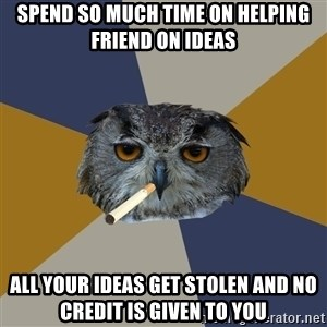Art Student Owl - spend so much time on helping friend on ideas all your ideas get stolen and no credit is given to you