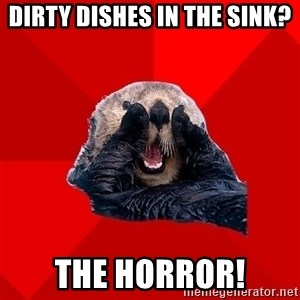 Otter Failure - dirty dishes in the sink? the horror!