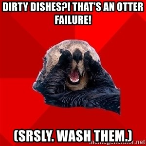 Otter Failure - dirty dishes?! that's an otter failure! (srsly. wash them.)