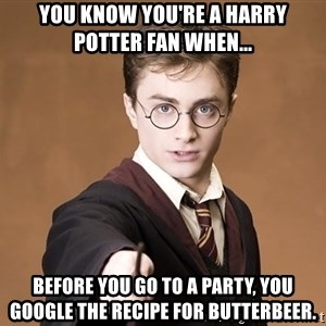 Harry Pothead - you know you're a harry potter fan when... before you go to a party, you google the recipe for butterbeer.