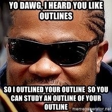 Xzibit - yo dawg, i heard you like outlines so i outlined your outline  so you can study an outline of your outline