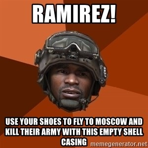 Sgt. Foley - RAMIREZ! Use your shoes to fly to moscow and kill their army with this EMPTY shell casing