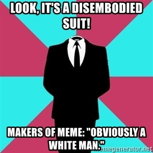 """Privilege Denying Dude - look, it's a disembodied suit! makers of meme: """"obviously a white man."""""""
