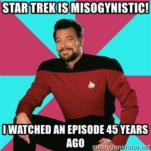 Privilege Denying Dude - star trek is misogynistic! i watched an episode 45 years ago