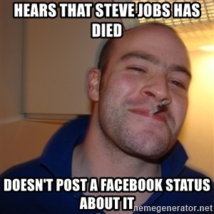 Good Guy Greg - Hears that steve jobs has died Doesn't post a facebook status about it