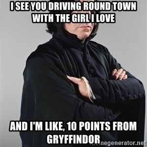 Snape - I see you driving round town with the girl I love and I'm like, 10 points from gryffindor