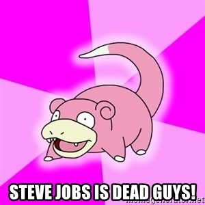 Slowpoke - STEVE JOBS IS DEAD GUYS!