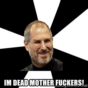 Steve Jobs Says - im dead mother fuckers!