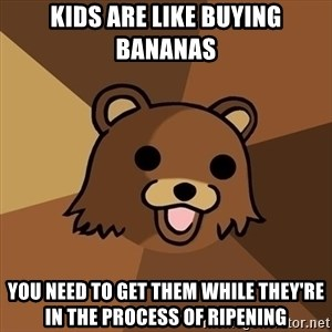 Pedobear - Kids are like buying bananas You need to get them while they're in the process of ripening