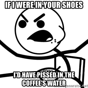 Cereal Guy Angry - If i were in your shoes I'd have pissed in the coffee's water