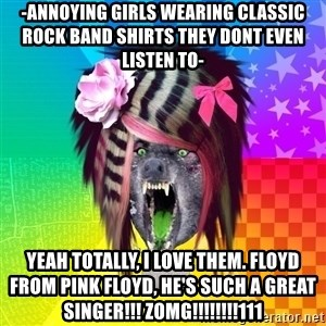 Insanity Scene Wolf - -Annoying girls wearing classic rock band shirts they dont even listen to- Yeah totally, i love them. Floyd from Pink Floyd, He's such a great singer!!! ZOMG!!!!!!!!111