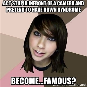 Boxxy - act stupid infront of a camera and pretend to have down syndrome Become...famous?
