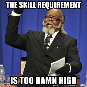 Rent Is Too Damn High - The Skill REQUIREMENT is too damn high