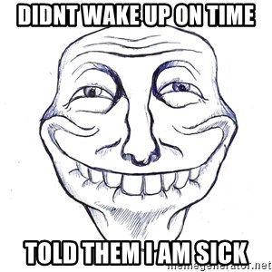 Trollin' - didnt wake up on time told them i am sick