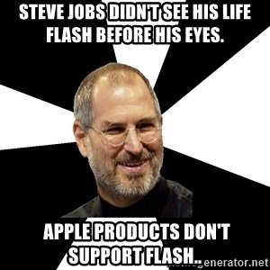 Steve Jobs Says - Steve Jobs didn't see his life flash before his eyes.  APPLE PRODUCTS DON'T SUPPORT FLASH..