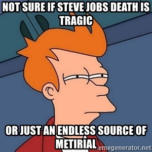 Futurama Fry - not sure if steve jobs death is tragic or just an endless source of metirial
