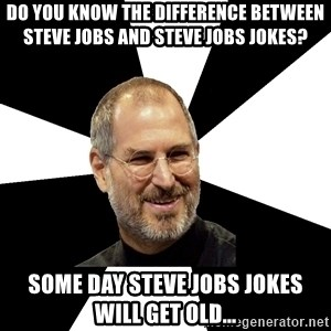 Steve Jobs Says - do you know the difference between Steve Jobs and Steve Jobs Jokes? Some day Steve Jobs Jokes will get old...
