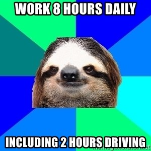 Socially Lazy Sloth - work 8 hours daily including 2 hours driving