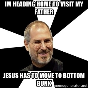Steve Jobs Says - im heading home to visit my father jesus has to move to bottom bunk