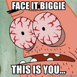 Stoned Patrick - Face it biggie This is you...