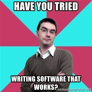 Privilege Denying Dude - Have you tried writing software that works?