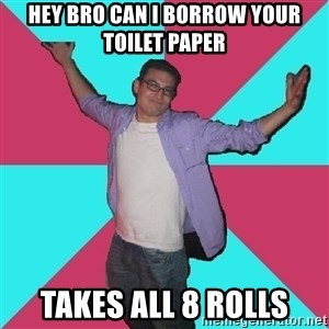Douchebag Roommate - hey bro can I borrow your toilet paper takes all 8 rolls