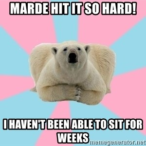 The Pit Polar Bear - Marde hit it so hard! i haven't been able to sit for weeks