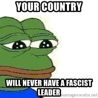 Sad Frog - Your country will never have a fascist leader
