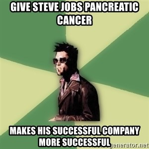 Tyler Durden - Give steve jobs pancreatic cancer makes his successful company more successful