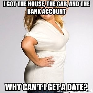 Average american woman - I got the house, the car, and the bank account why can't i get a date?