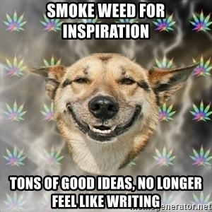 Stoner Dog - Smoke weed for inspiration Tons of good ideas, no longer feel like writing