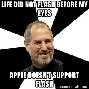 Steve Jobs Says - LIFE DID NOT FLASH BEFORE MY EYES APPLE DOESN'T SUPPORT FLASH
