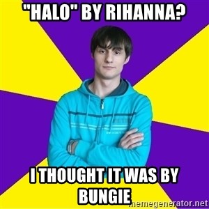 "High Skill Gamer - ""Halo"" by rihanna? I thought it was by bungie"