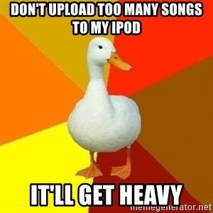Technologically Impaired Duck - DOn't upload too many songs to my ipod it'll get heavy