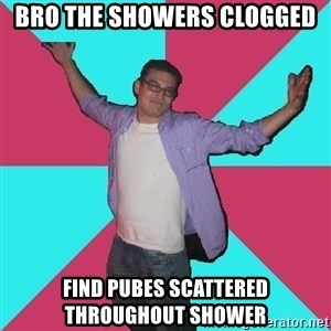Douchebag Roommate - bro the showers clogged find pubes scattered throughout shower