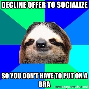 Socially Lazy Sloth - decline offer to socialize so you don't have to put on a bra