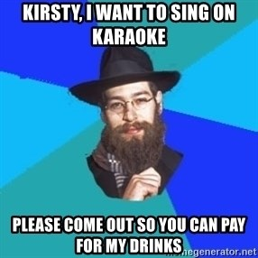 Barry The Jew - Kirsty, I want to sing on karaoke Please come out so you can pay for my drinks