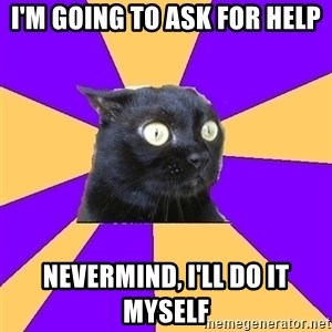 Anxiety - i'm going to ask for help nevermind, i'll do it myself