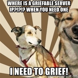 Stoner dogs concerned friend - WHERE IS A GRIEFABLE SERVER IP?!?!? WHEN YOU NEED ONE I NEED TO GRIEF!