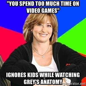 """Sheltering Suburban Mom - """"You spend too much time on video games"""" Ignores kids while watching Grey's anatomy"""