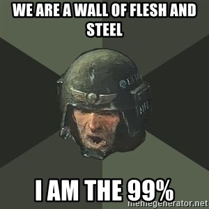Advice Guardsman - We are a wall of flesh and steel I am the 99%