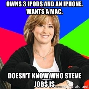 Sheltering Suburban Mom - owns 3 ipods and an iphone. Wants a mac. doesn't know who steve jobs is
