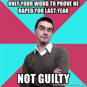 Privilege Denying Dude - only your word to prove he raped you last year not guilty