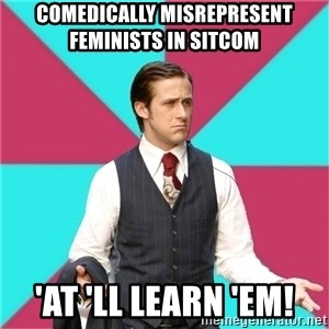 Privilege Denying Dude - comedically misrepresent feminists in sitcom 'at 'll learn 'em!